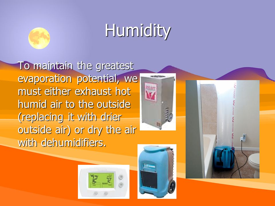 Humidity To maintain the greatest evaporation potential, we must either exhaust hot humid air to the outside (replacing it with drier outside air) or dry the air with dehumidifiers.