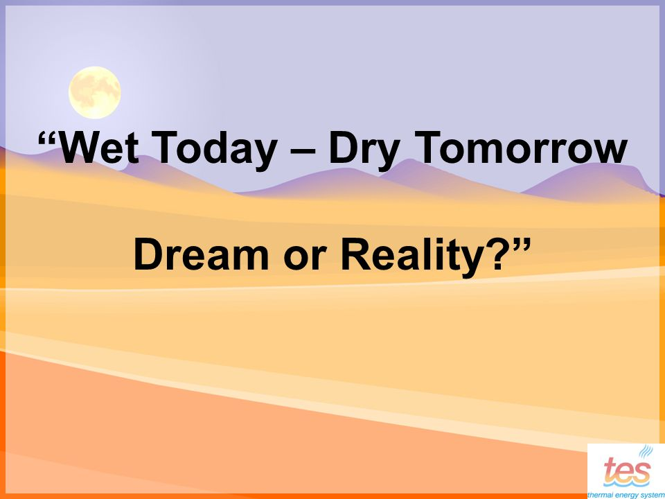 Wet Today – Dry Tomorrow Dream or Reality
