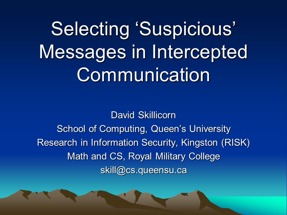 Selecting Suspicious Messages in Intercepted Communication David Skillicorn School of Computing, Queens University Research in Information Security, Kingston (RISK) Math and CS, Royal Military College skill@cs.queensu.ca