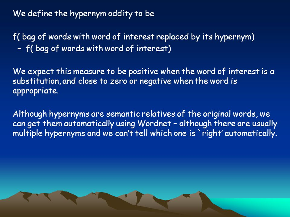 We define the hypernym oddity to be f( bag of words with word of interest replaced by its hypernym) – f( bag of words with word of interest) We expect this measure to be positive when the word of interest is a substitution, and close to zero or negative when the word is appropriate.