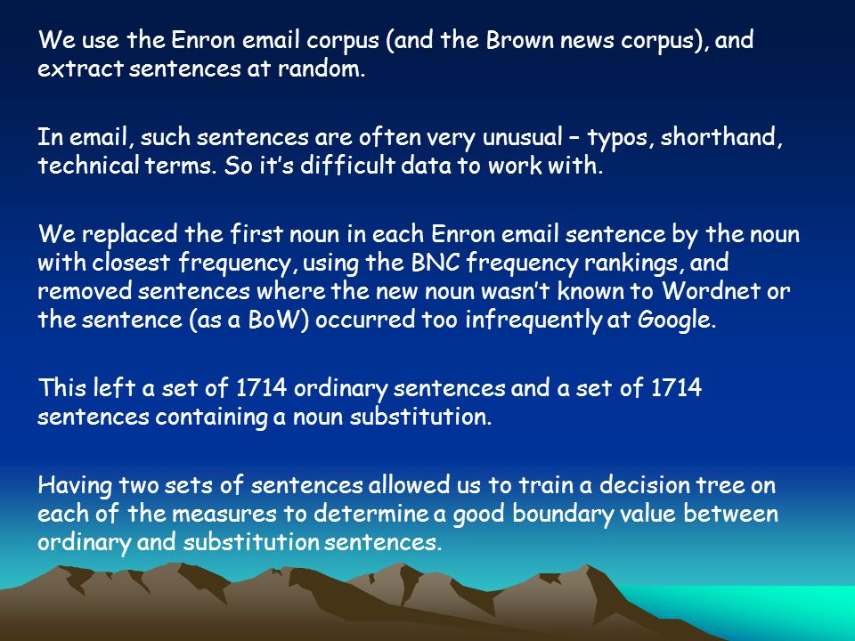 We use the Enron email corpus (and the Brown news corpus), and extract sentences at random.