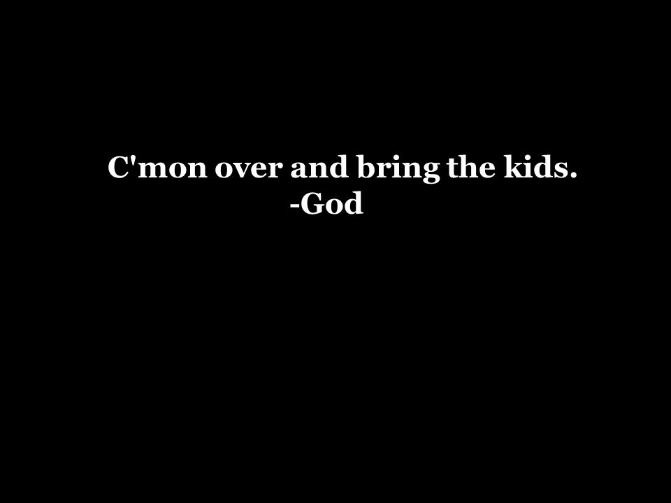 C mon over and bring the kids. -God