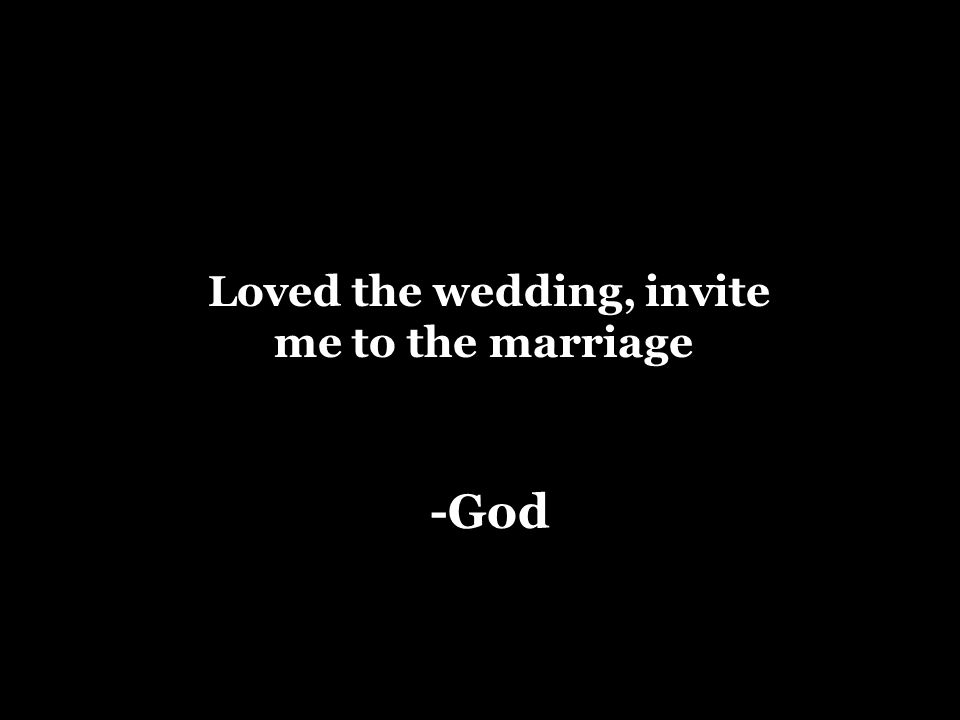 Loved the wedding, invite me to the marriage -God