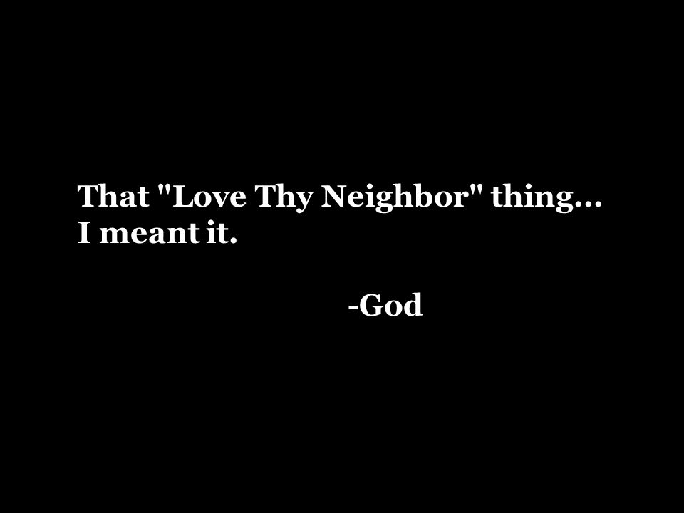 That Love Thy Neighbor thing... I meant it. -God