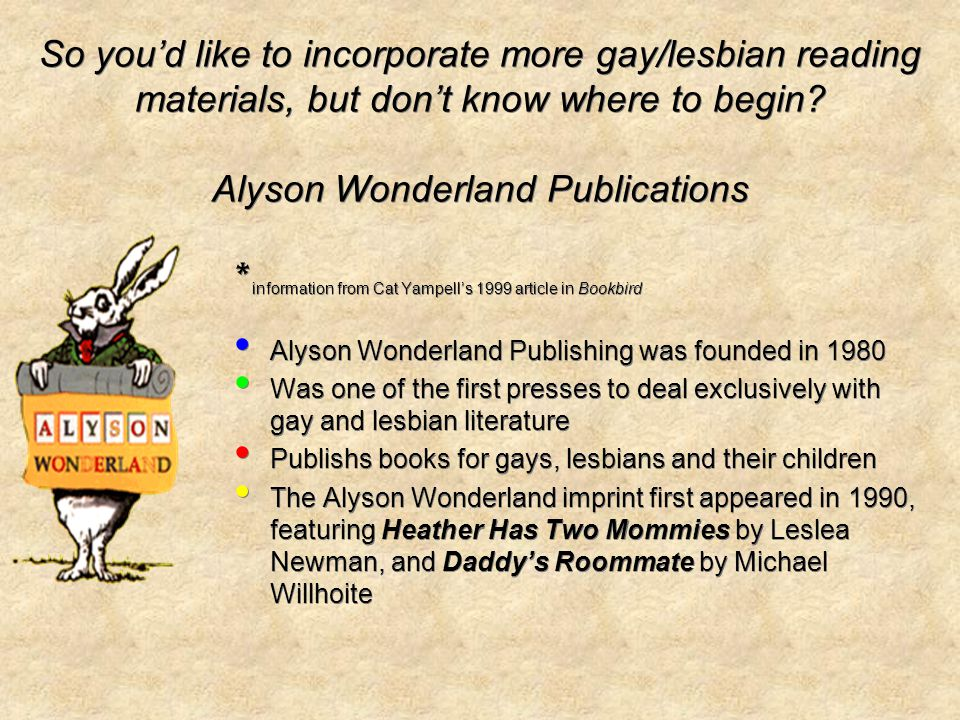 * information from Cat Yampells 1999 article in Bookbird Alyson Wonderland Publishing was founded in 1980 Was one of the first presses to deal exclusively with gay and lesbian literature Publishs books for gays, lesbians and their children The Alyson Wonderland imprint first appeared in 1990, featuring Heather Has Two Mommies by Leslea Newman, and Daddys Roommate by Michael Willhoite * information from Cat Yampells 1999 article in Bookbird Alyson Wonderland Publishing was founded in 1980 Was one of the first presses to deal exclusively with gay and lesbian literature Publishs books for gays, lesbians and their children The Alyson Wonderland imprint first appeared in 1990, featuring Heather Has Two Mommies by Leslea Newman, and Daddys Roommate by Michael Willhoite So youd like to incorporate more gay/lesbian reading materials, but dont know where to begin.