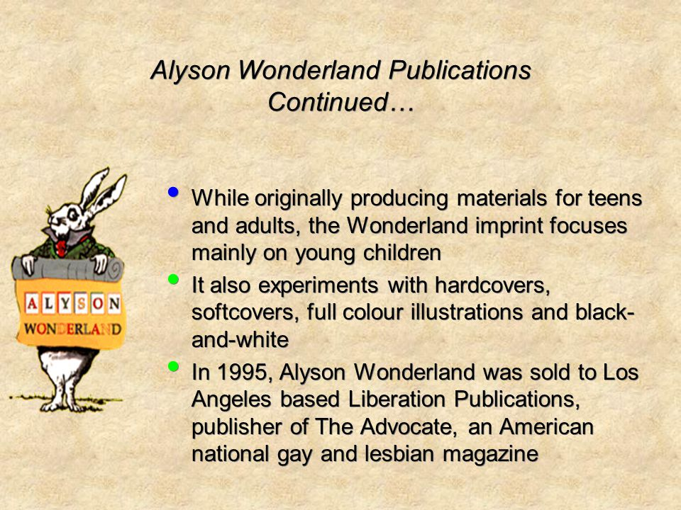 Alyson Wonderland Publications Continued… While originally producing materials for teens and adults, the Wonderland imprint focuses mainly on young children It also experiments with hardcovers, softcovers, full colour illustrations and black- and-white In 1995, Alyson Wonderland was sold to Los Angeles based Liberation Publications, publisher of The Advocate, an American national gay and lesbian magazine While originally producing materials for teens and adults, the Wonderland imprint focuses mainly on young children It also experiments with hardcovers, softcovers, full colour illustrations and black- and-white In 1995, Alyson Wonderland was sold to Los Angeles based Liberation Publications, publisher of The Advocate, an American national gay and lesbian magazine