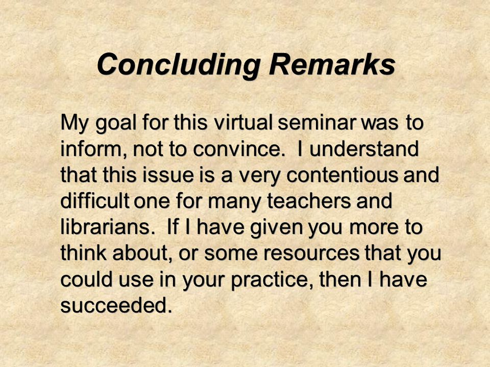 Concluding Remarks My goal for this virtual seminar was to inform, not to convince.