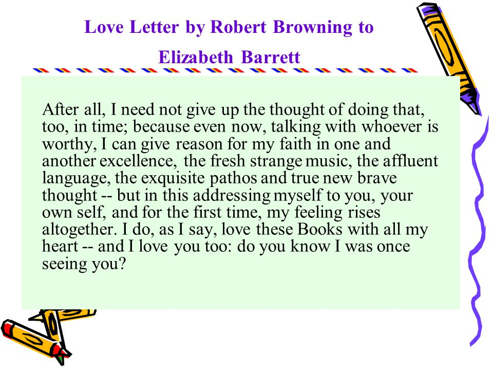 Love Letter by Robert Browning to Elizabeth Barrett for in the first flush of delight I though I would this once get out of my habit of purely passive enjoyment, when I do really enjoy, and thoroughly justify my admiration -- perhaps even, as a loyal fellow-craftsman should, try and find fault and do you some little good to be proud of hereafter.