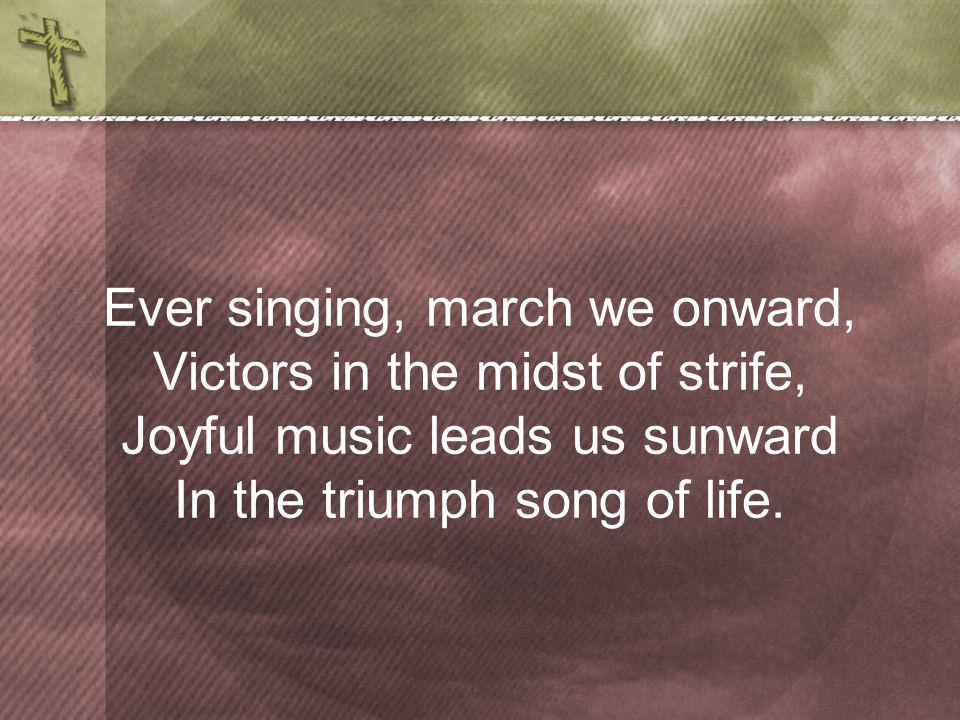 Ever singing, march we onward, Victors in the midst of strife, Joyful music leads us sunward In the triumph song of life.