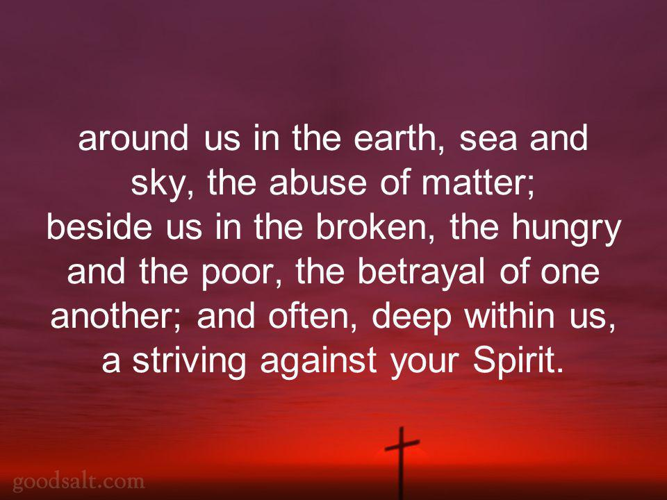 around us in the earth, sea and sky, the abuse of matter; beside us in the broken, the hungry and the poor, the betrayal of one another; and often, deep within us, a striving against your Spirit.