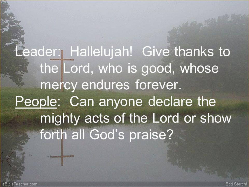 Leader: Hallelujah. Give thanks to the Lord, who is good, whose mercy endures forever.