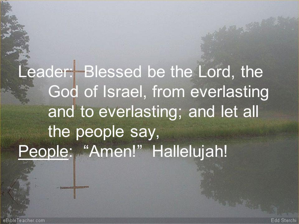 Leader: Blessed be the Lord, the God of Israel, from everlasting and to everlasting; and let all the people say, People: Amen.