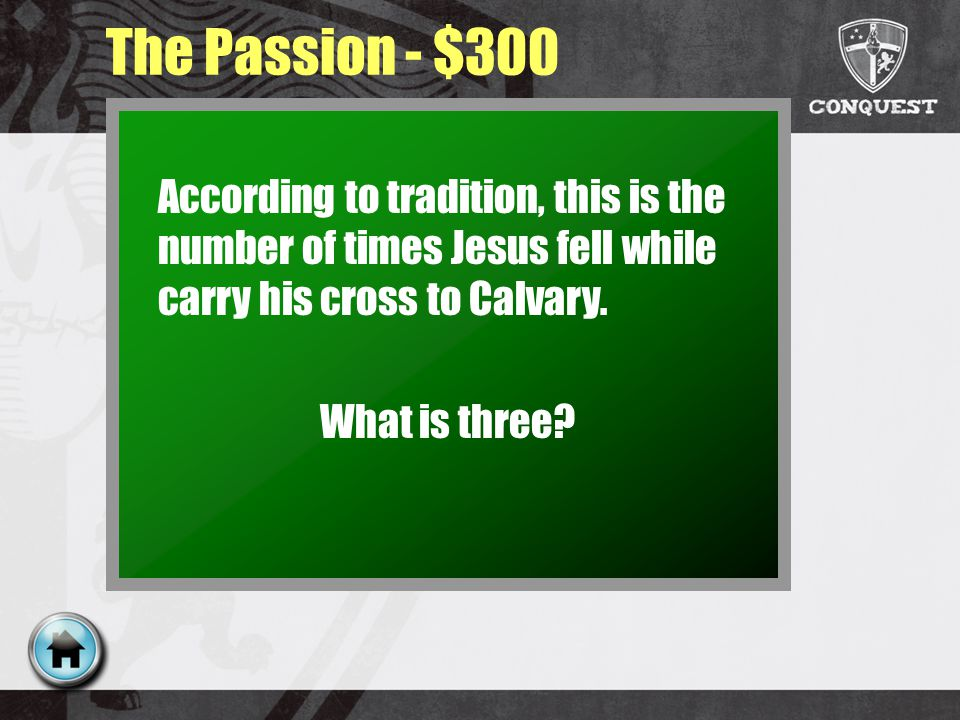 The Passion - $300 According to tradition, this is the number of times Jesus fell while carry his cross to Calvary.