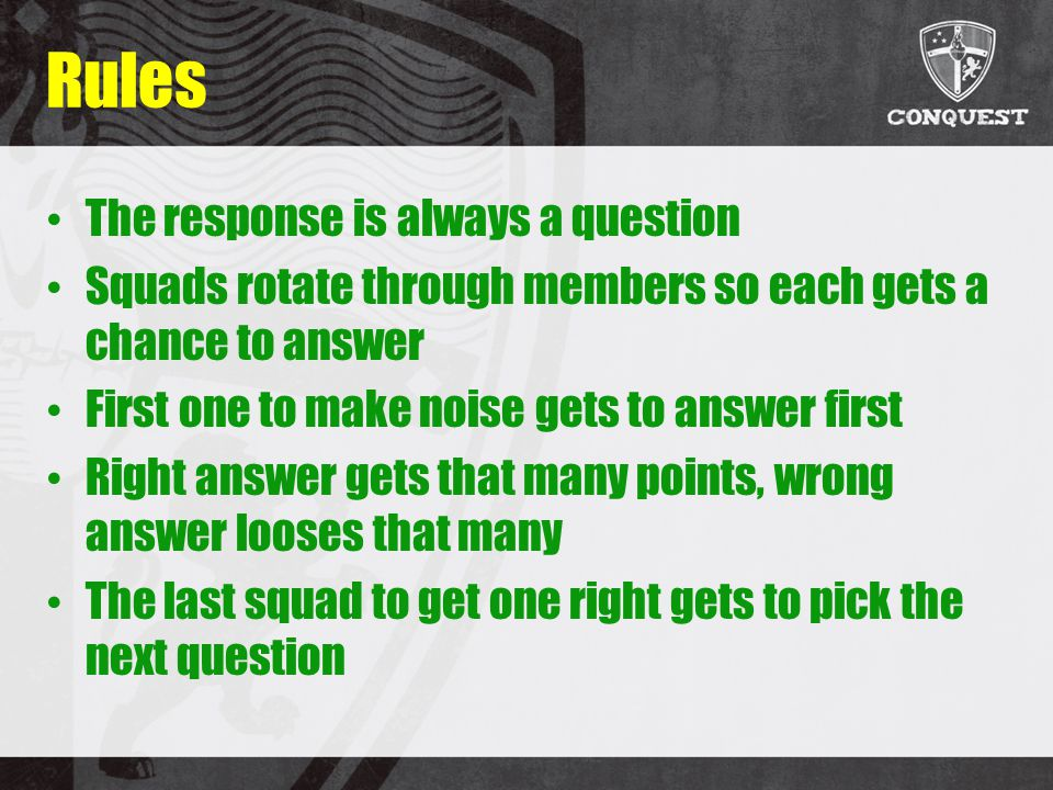 Rules The response is always a question Squads rotate through members so each gets a chance to answer First one to make noise gets to answer first Right answer gets that many points, wrong answer looses that many The last squad to get one right gets to pick the next question