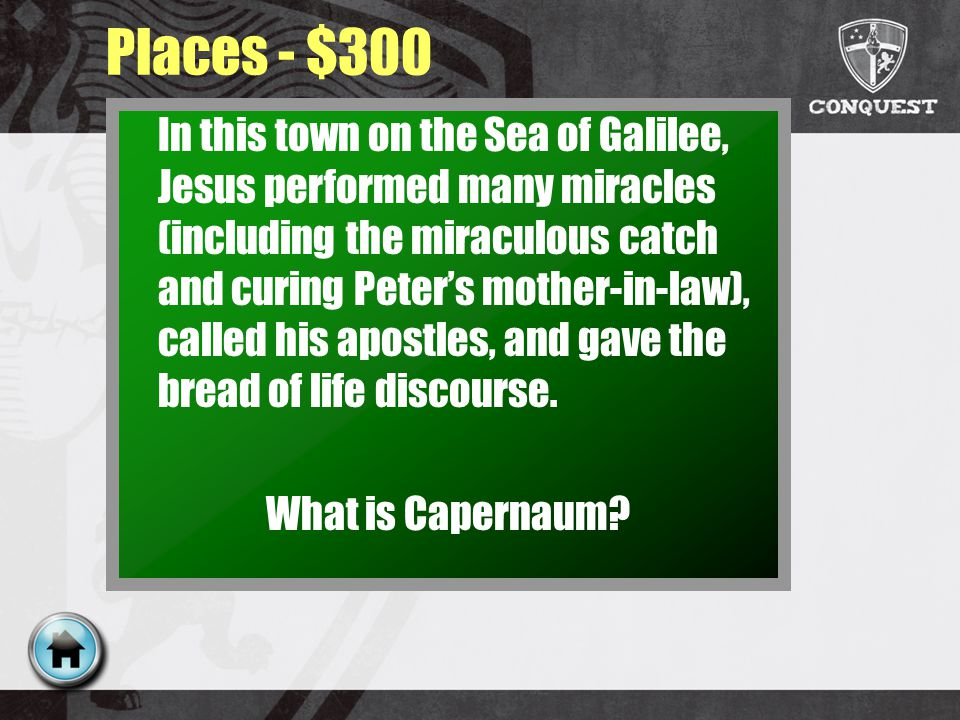 Places - $300 In this town on the Sea of Galilee, Jesus performed many miracles (including the miraculous catch and curing Peters mother-in-law), called his apostles, and gave the bread of life discourse.