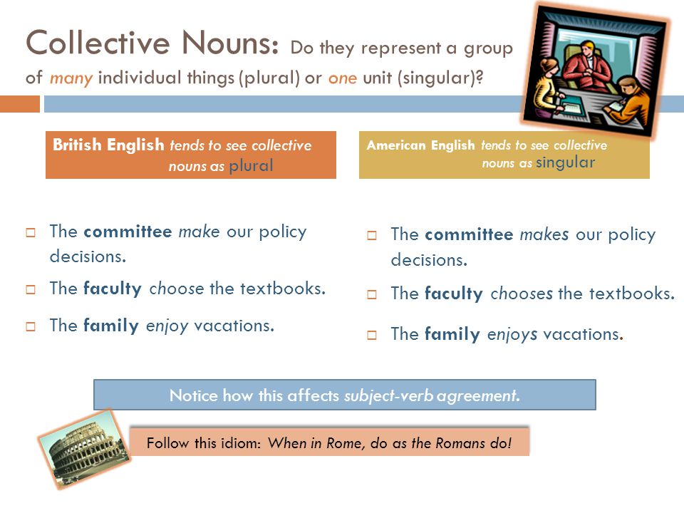 Collective Nouns: Do they represent a group of many individual things (plural) or one unit (singular).