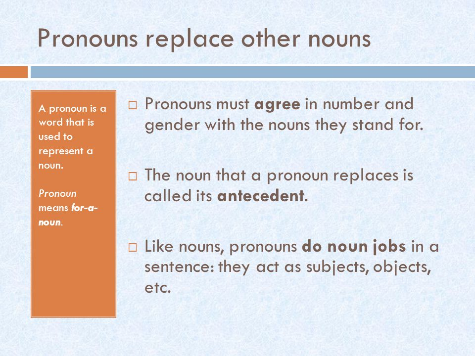 Pronouns replace other nouns A pronoun is a word that is used to represent a noun.
