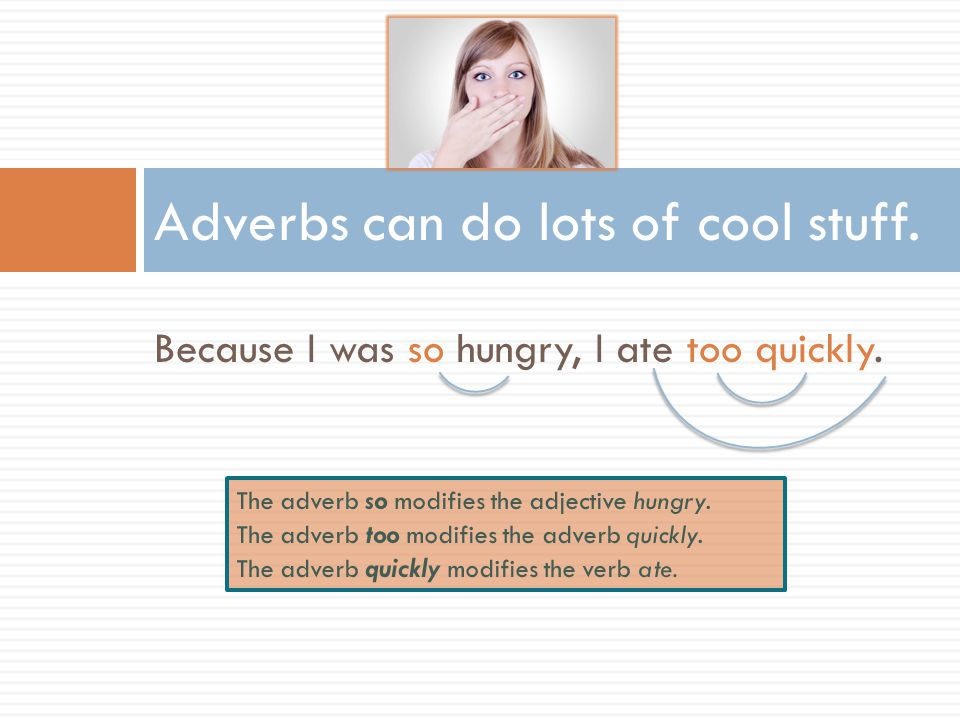 Because I was so hungry, I ate too quickly. Adverbs can do lots of cool stuff.