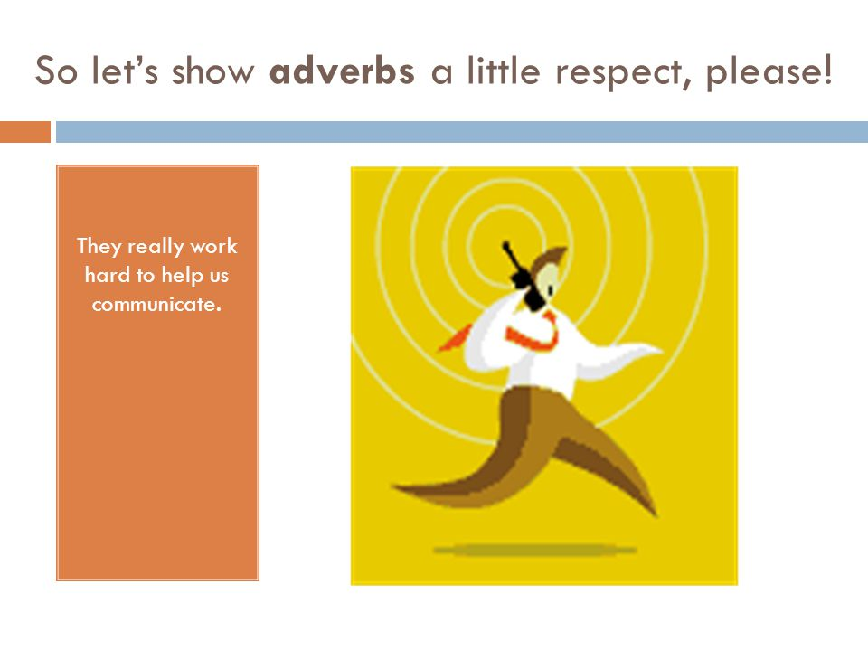 So lets show adverbs a little respect, please ! They really work hard to help us communicate.