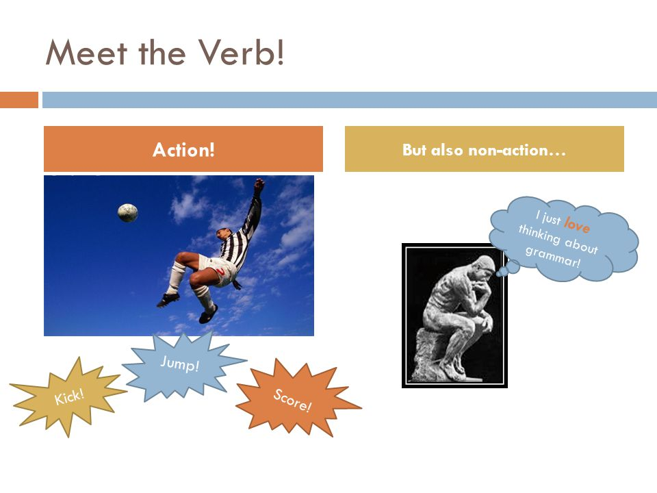 Meet the Verb! Action! But also non-action… Kick! Jump! Score! I just love thinking about grammar!