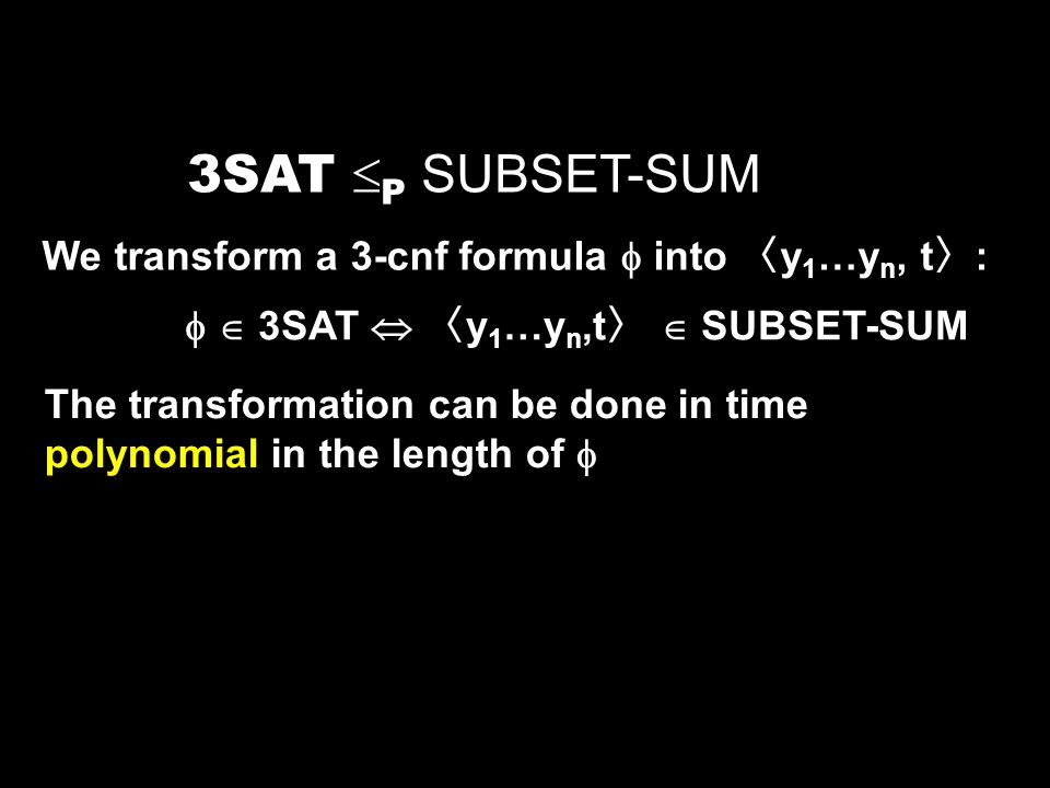 3SAT P SUBSET-SUM We transform a 3-cnf formula into y 1 …y n, t : 3SAT y 1 …y n,t SUBSET-SUM The transformation can be done in time polynomial in the length of