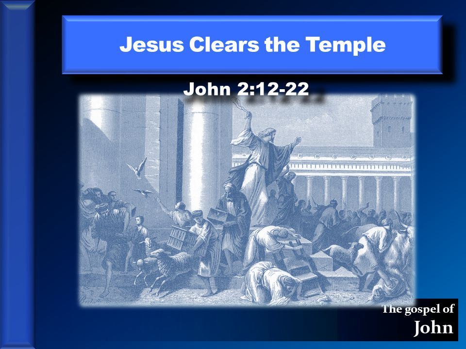 The gospel of John Jesus Clears the Temple John 2:12-22