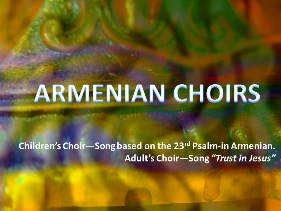 Childrens ChoirSong based on the 23 rd Psalm-in Armenian. Adults ChoirSong Trust in Jesus