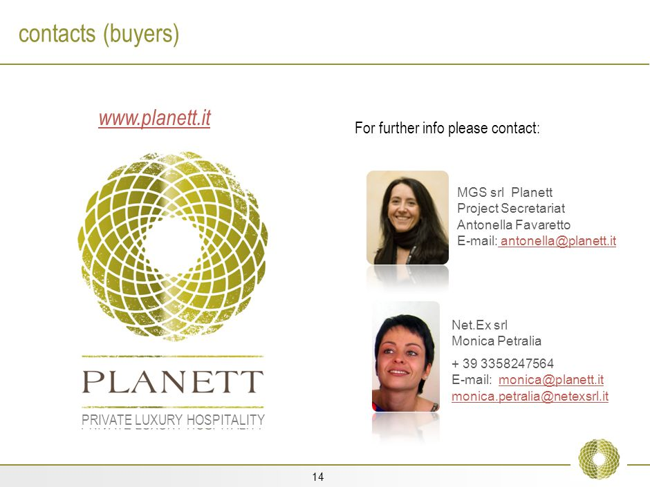 14 contacts (buyers) Net.Ex srl Monica Petralia + 39 3358247564 E-mail: monica@planett.it monica.petralia@netexsrl.itmonica@planett.it monica.petralia@netexsrl.it PRIVATE LUXURY HOSPITALITY www.planett.it For further info please contact: MGS srl Planett Project Secretariat Antonella Favaretto E-mail: antonella@planett.it antonella@planett.it
