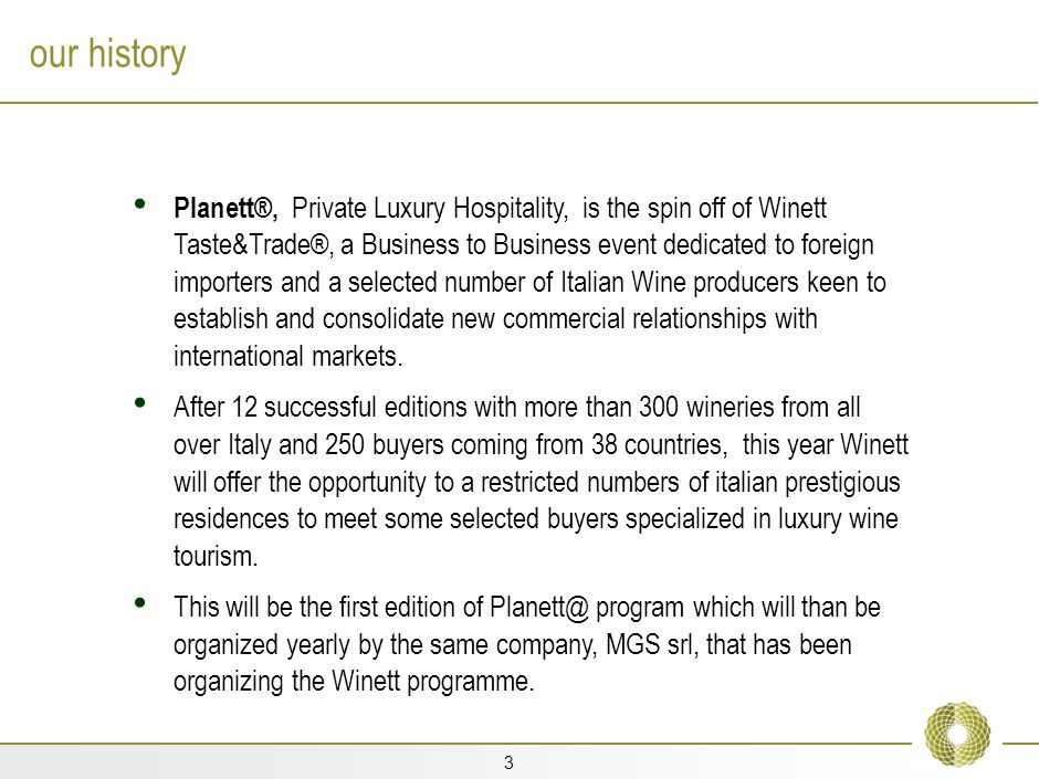 3 our history Planett®, Private Luxury Hospitality, is the spin off of Winett Taste&Trade®, a Business to Business event dedicated to foreign importers and a selected number of Italian Wine producers keen to establish and consolidate new commercial relationships with international markets.