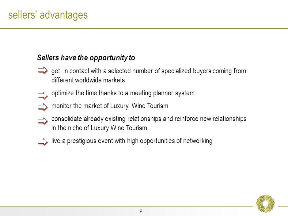 8 sellers advantages Sellers have the opportunity to get in contact with a selected number of specialized buyers coming from different worldwide markets optimize the time thanks to a meeting planner system monitor the market of Luxury Wine Tourism consolidate already existing relationships and reinforce new relationships in the niche of Luxury Wine Tourism live a prestigious event with high opportunities of networking