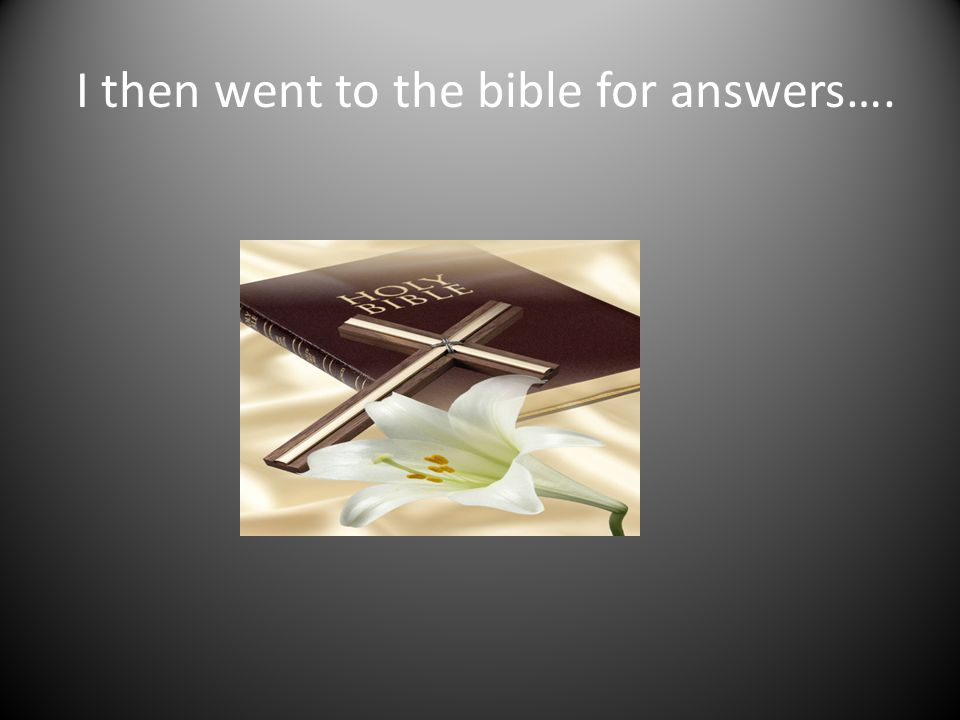 I then went to the bible for answers….