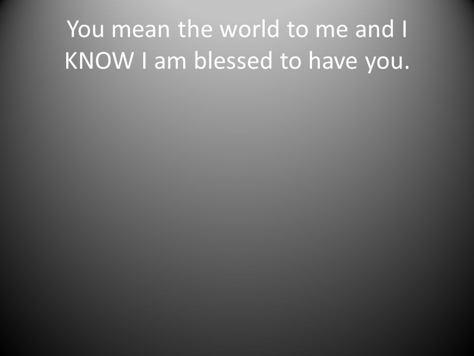 You mean the world to me and I KNOW I am blessed to have you.