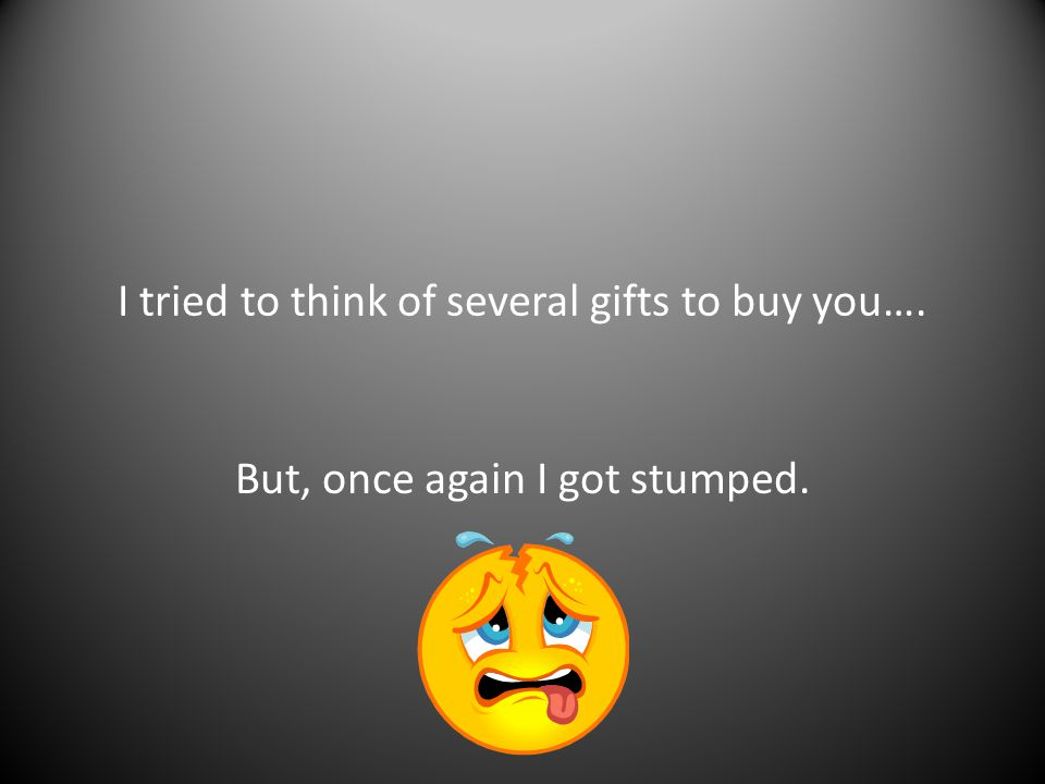 I tried to think of several gifts to buy you…. But, once again I got stumped.