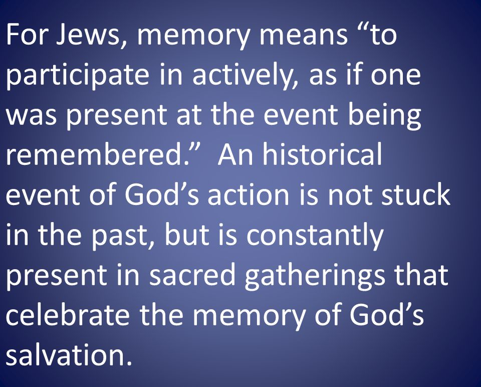 For Jews, memory means to participate in actively, as if one was present at the event being remembered.