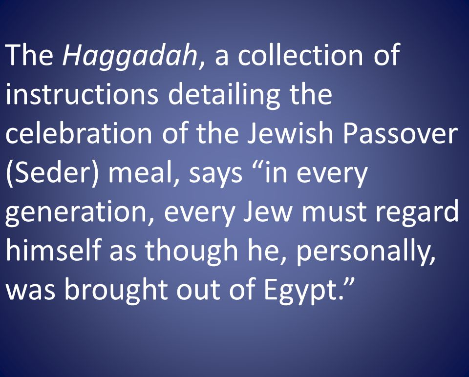 The Haggadah, a collection of instructions detailing the celebration of the Jewish Passover (Seder) meal, says in every generation, every Jew must regard himself as though he, personally, was brought out of Egypt.
