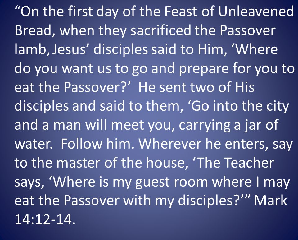On the first day of the Feast of Unleavened Bread, when they sacrificed the Passover lamb, Jesus disciples said to Him, Where do you want us to go and prepare for you to eat the Passover.