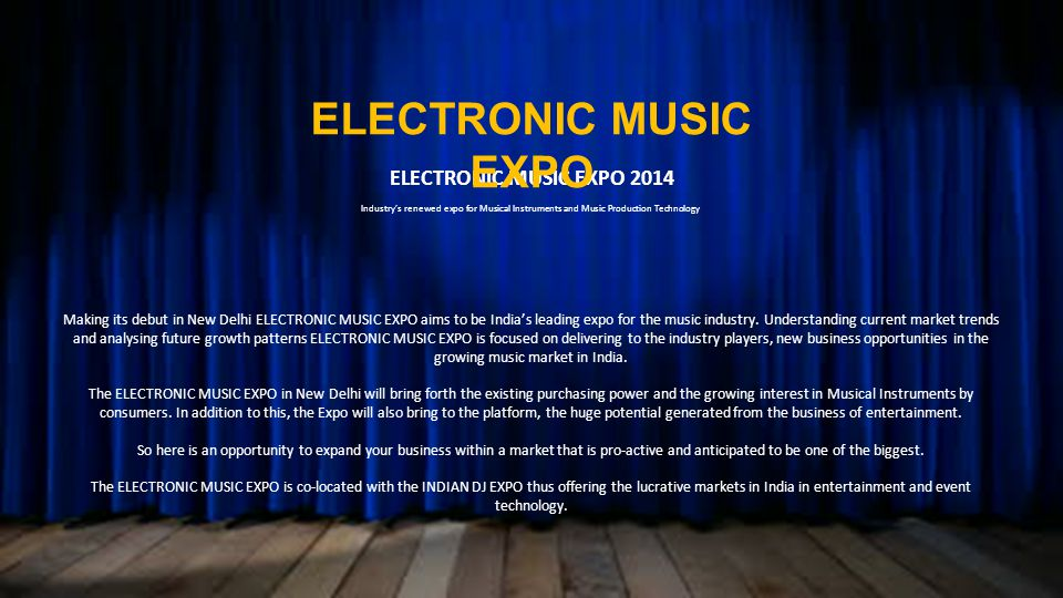 ELECTRONIC MUSIC EXPO 2014 Industrys renewed expo for Musical Instruments and Music Production Technology Making its debut in New Delhi ELECTRONIC MUSIC EXPO aims to be Indias leading expo for the music industry.