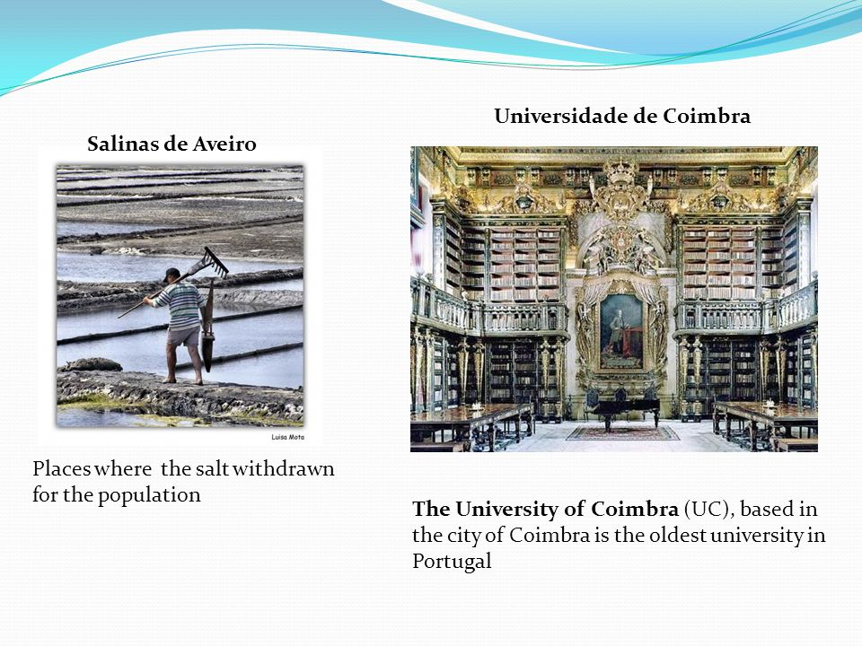 Places where the salt withdrawn for the population Salinas de Aveiro Universidade de Coimbra The University of Coimbra (UC), based in the city of Coimbra is the oldest university in Portugal