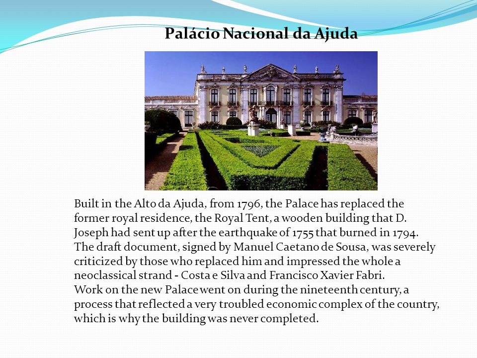 Palácio Nacional da Ajuda Built in the Alto da Ajuda, from 1796, the Palace has replaced the former royal residence, the Royal Tent, a wooden building that D.