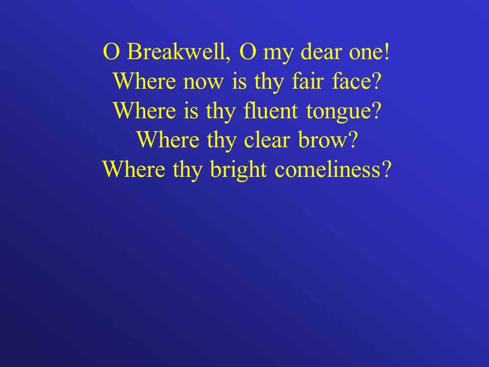 O Breakwell, O my dear one. Where now is thy fair face.