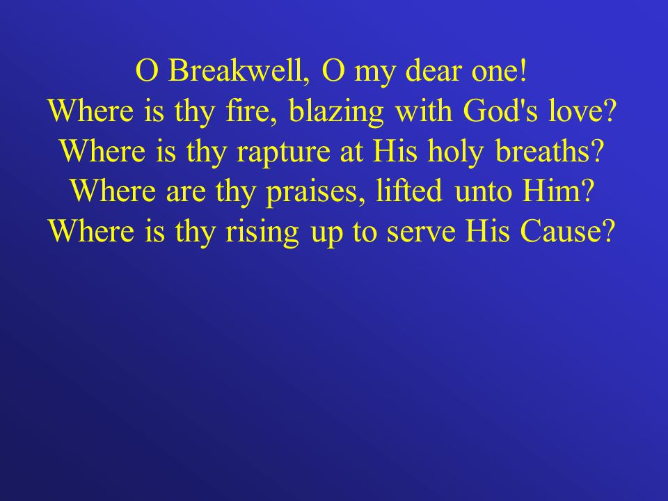 O Breakwell, O my dear one. Where is thy fire, blazing with God s love.