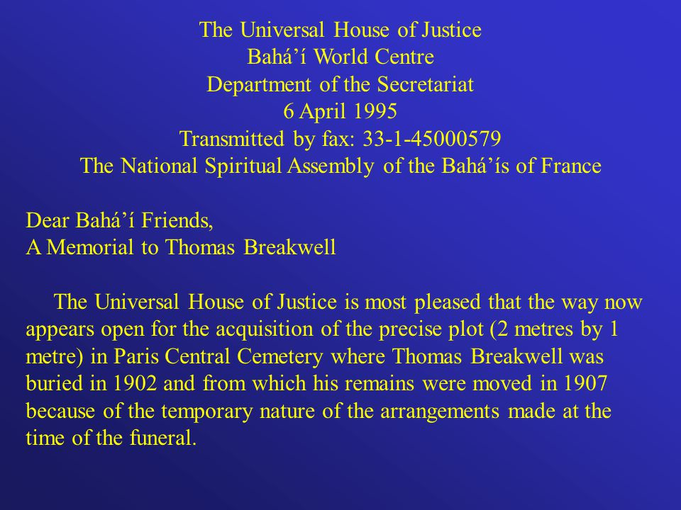 The Universal House of Justice Baháí World Centre Department of the Secretariat 6 April 1995 Transmitted by fax: 33-1-45000579 The National Spiritual Assembly of the Baháís of France Dear Baháí Friends, A Memorial to Thomas Breakwell The Universal House of Justice is most pleased that the way now appears open for the acquisition of the precise plot (2 metres by 1 metre) in Paris Central Cemetery where Thomas Breakwell was buried in 1902 and from which his remains were moved in 1907 because of the temporary nature of the arrangements made at the time of the funeral.
