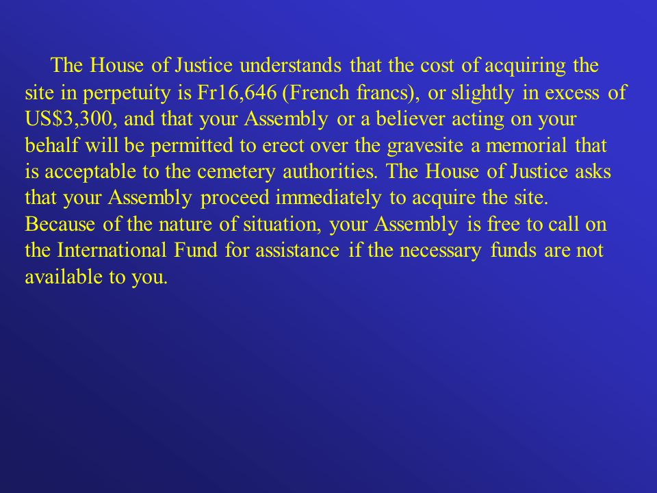 The House of Justice understands that the cost of acquiring the site in perpetuity is Fr16,646 (French francs), or slightly in excess of US$3,300, and that your Assembly or a believer acting on your behalf will be permitted to erect over the gravesite a memorial that is acceptable to the cemetery authorities.