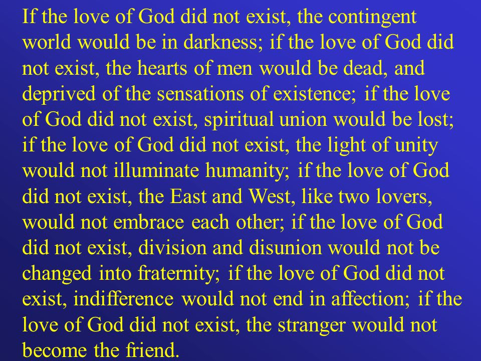 If the love of God did not exist, the contingent world would be in darkness; if the love of God did not exist, the hearts of men would be dead, and deprived of the sensations of existence; if the love of God did not exist, spiritual union would be lost; if the love of God did not exist, the light of unity would not illuminate humanity; if the love of God did not exist, the East and West, like two lovers, would not embrace each other; if the love of God did not exist, division and disunion would not be changed into fraternity; if the love of God did not exist, indifference would not end in affection; if the love of God did not exist, the stranger would not become the friend.