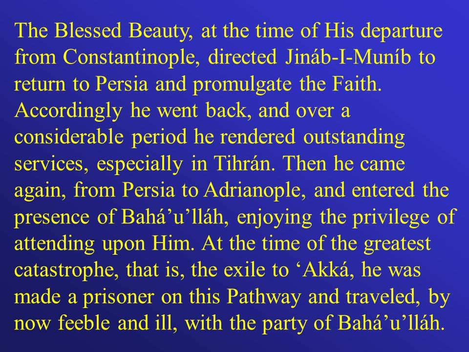 The Blessed Beauty, at the time of His departure from Constantinople, directed Jináb-I-Muníb to return to Persia and promulgate the Faith.