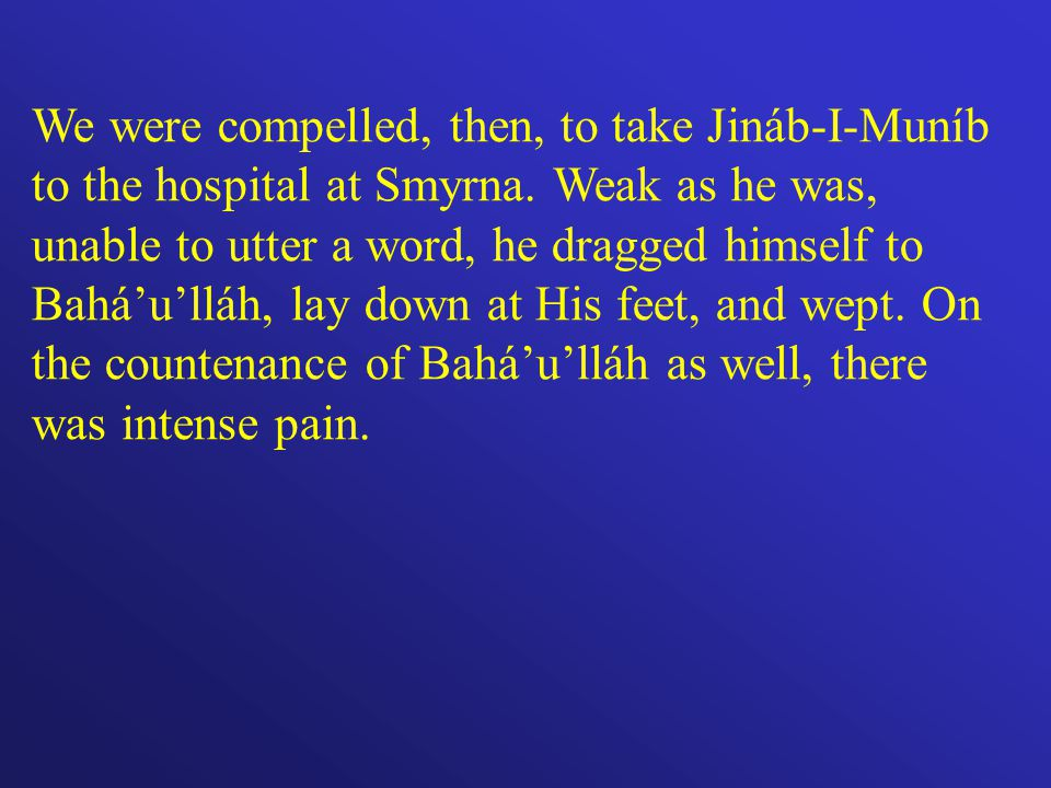 We were compelled, then, to take Jináb-I-Muníb to the hospital at Smyrna.