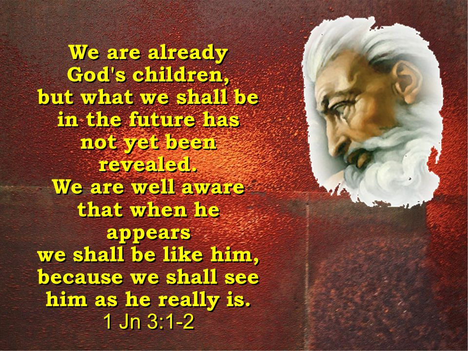 We are already God s children, but what we shall be in the future has not yet been revealed.