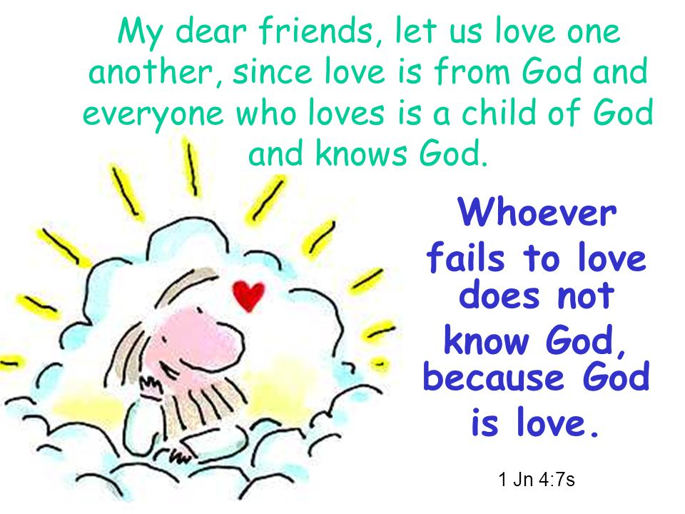 My dear friends, let us love one another, since love is from God and everyone who loves is a child of God and knows God.