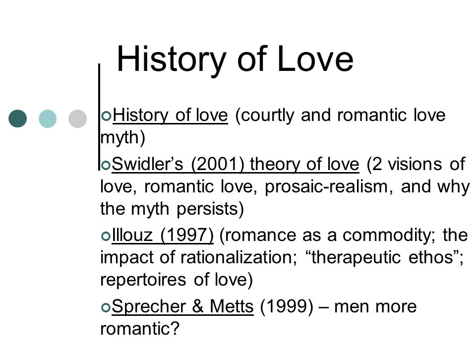 History of Love History of love (courtly and romantic love myth) Swidlers (2001) theory of love (2 visions of love, romantic love, prosaic-realism, and why the myth persists) Illouz (1997) (romance as a commodity; the impact of rationalization; therapeutic ethos; repertoires of love) Sprecher & Metts (1999) – men more romantic