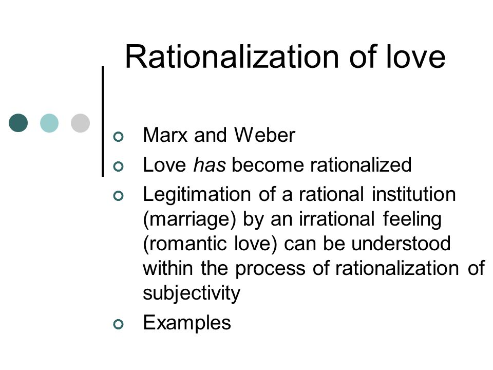 Rationalization of love Marx and Weber Love has become rationalized Legitimation of a rational institution (marriage) by an irrational feeling (romantic love) can be understood within the process of rationalization of subjectivity Examples